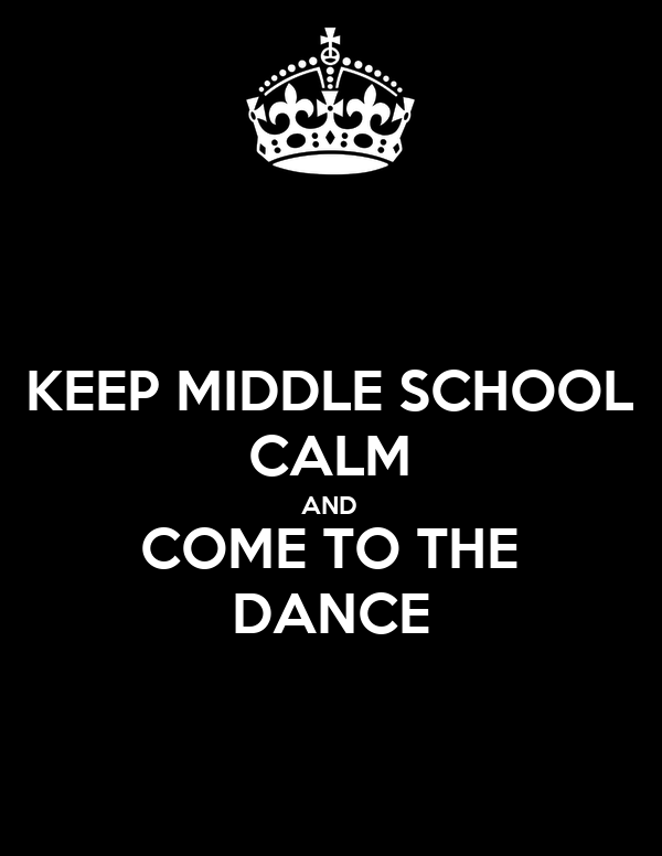 KEEP MIDDLE SCHOOL CALM AND COME TO THE DANCE