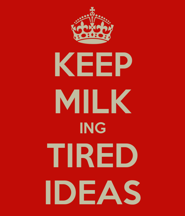 KEEP MILK ING TIRED IDEAS