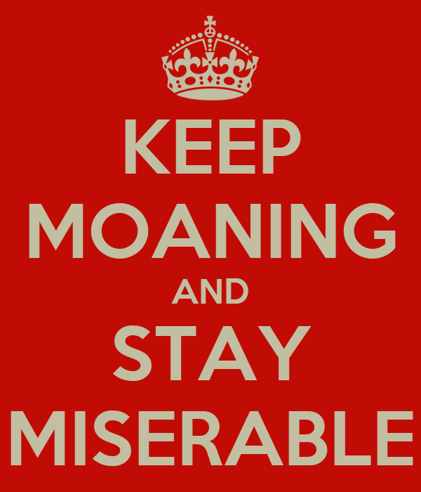 KEEP MOANING AND STAY MISERABLE