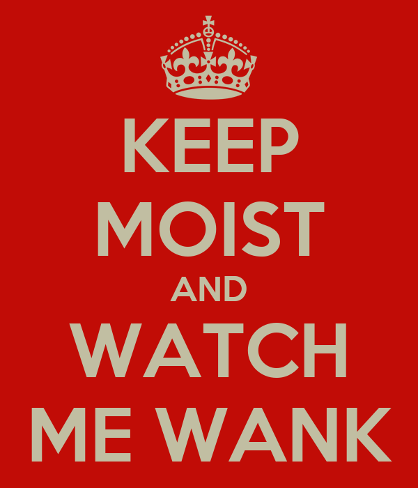 KEEP MOIST AND WATCH ME WANK
