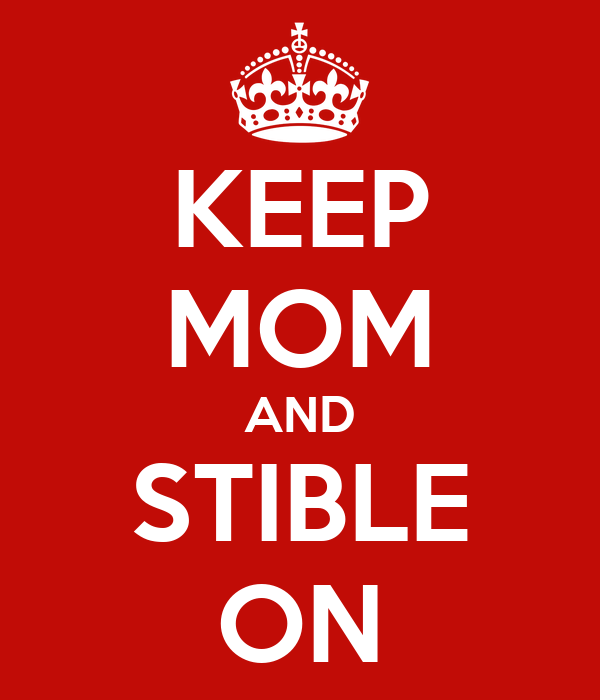 KEEP MOM AND STIBLE ON