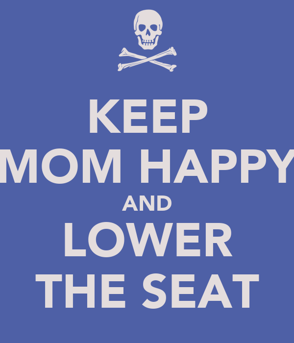 KEEP MOM HAPPY AND LOWER THE SEAT