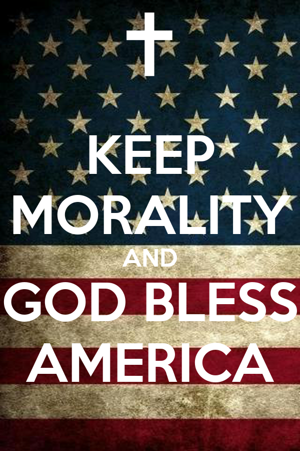 KEEP MORALITY AND GOD BLESS AMERICA
