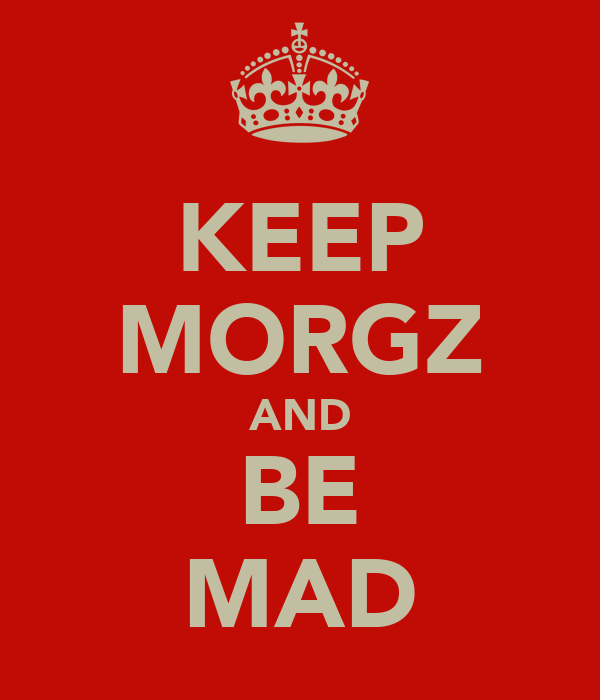 KEEP MORGZ AND BE MAD