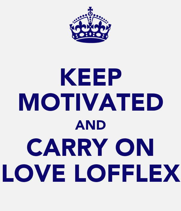 KEEP MOTIVATED AND CARRY ON LOVE LOFFLEX
