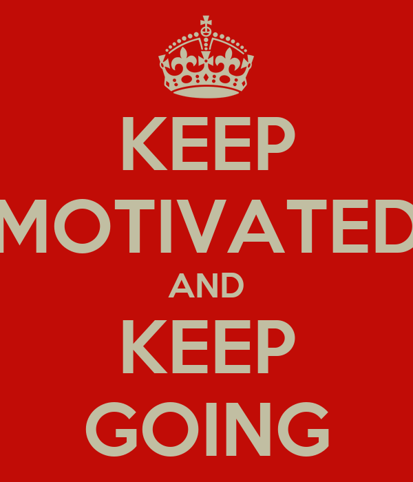 KEEP MOTIVATED AND KEEP GOING