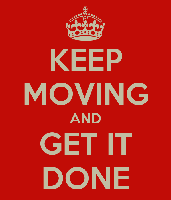 KEEP MOVING AND GET IT DONE