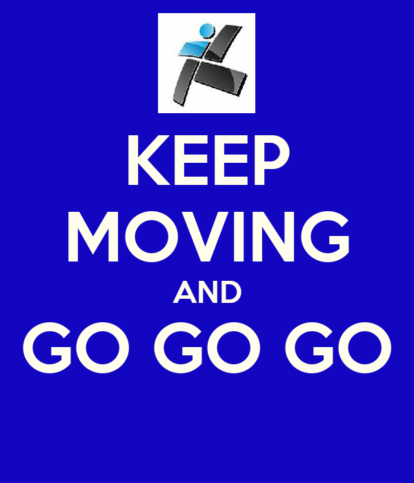 KEEP MOVING AND GO GO GO