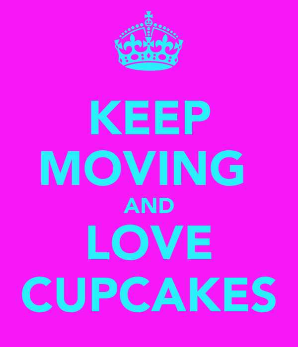 KEEP MOVING  AND LOVE CUPCAKES