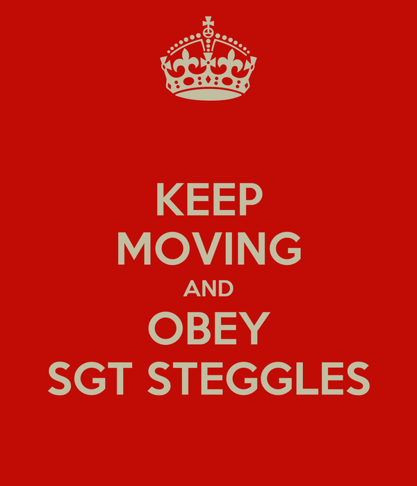 KEEP MOVING AND OBEY SGT STEGGLES