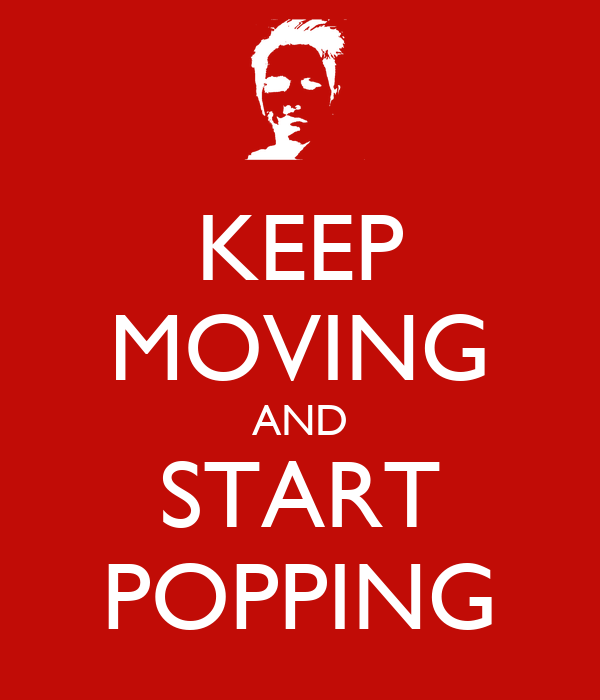 KEEP MOVING AND START POPPING