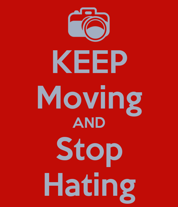 KEEP Moving AND Stop Hating