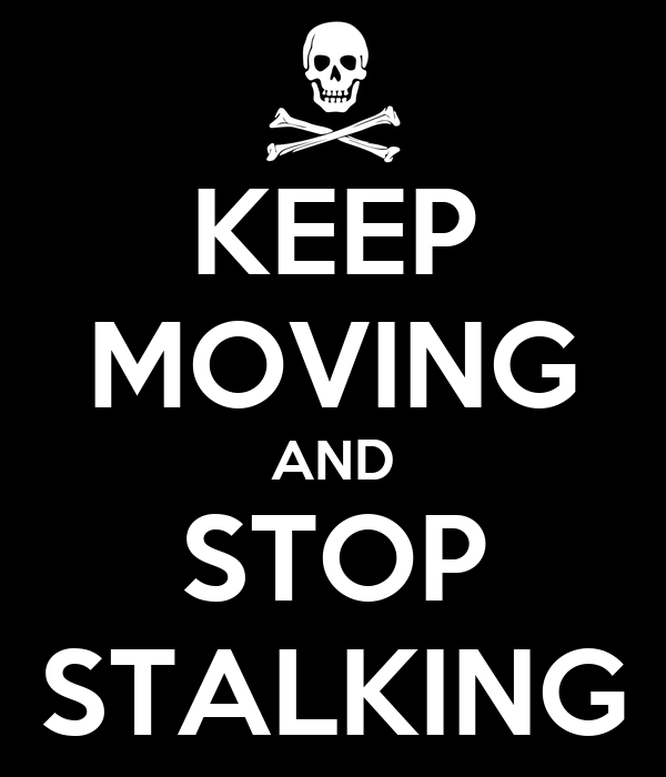KEEP MOVING AND STOP STALKING