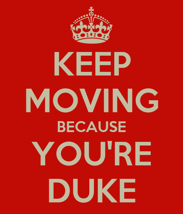 KEEP MOVING BECAUSE YOU'RE DUKE