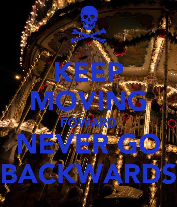 KEEP MOVING FOWARD NEVER GO BACKWARDS