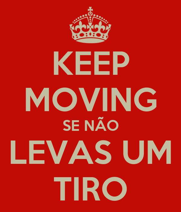 KEEP MOVING SE NÃO LEVAS UM TIRO