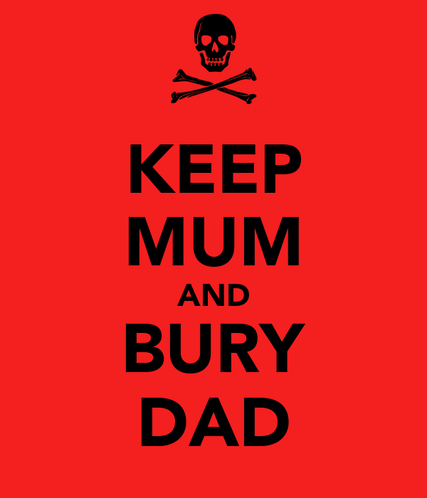 KEEP MUM AND BURY DAD