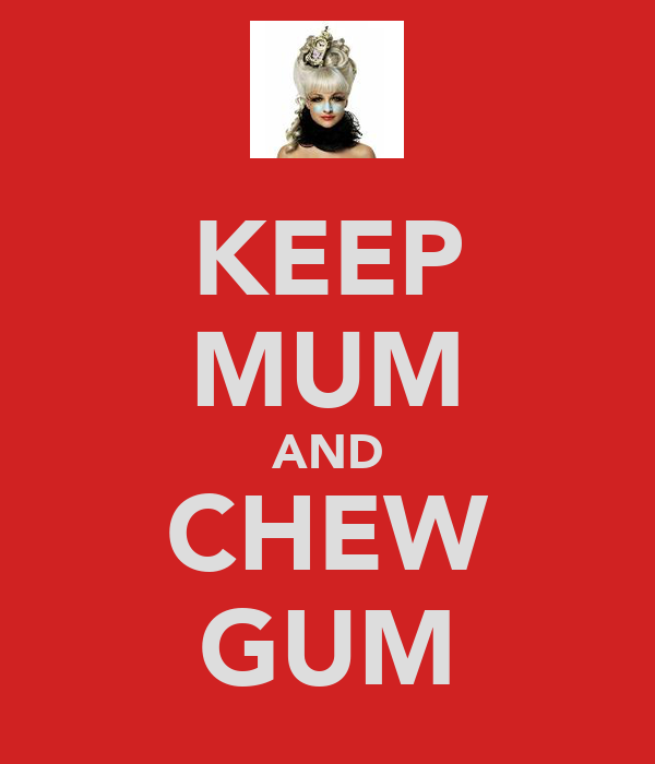 KEEP MUM AND CHEW GUM