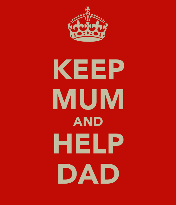 KEEP MUM AND HELP DAD