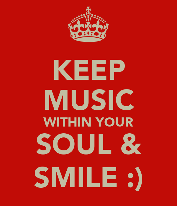 KEEP MUSIC WITHIN YOUR SOUL & SMILE :)