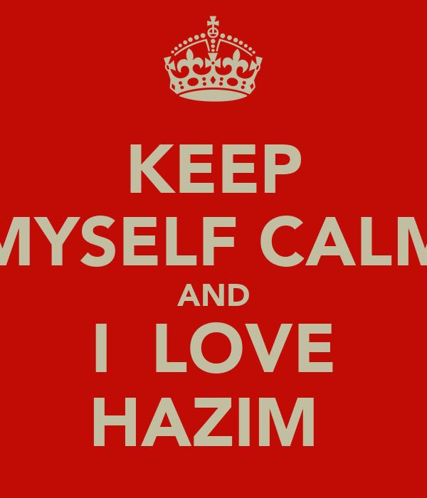 KEEP MYSELF CALM AND I  LOVE HAZIM