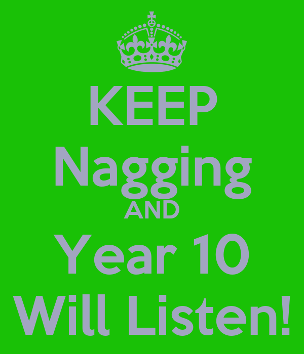 KEEP Nagging AND Year 10 Will Listen!