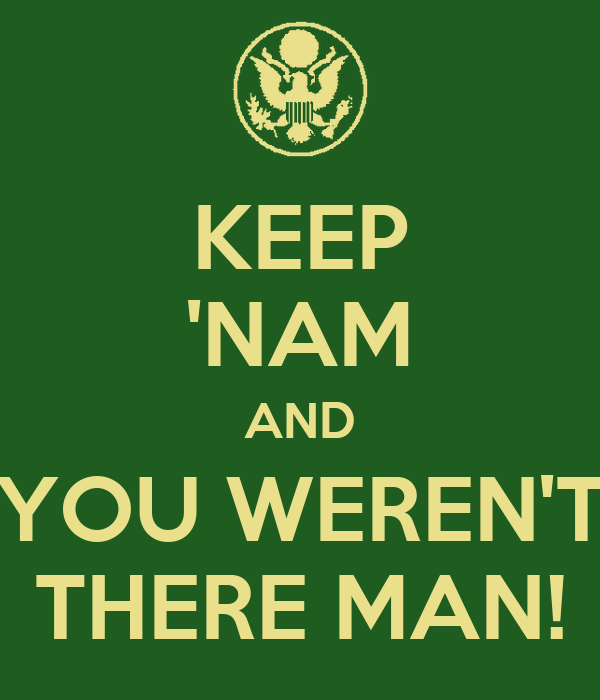 KEEP 'NAM AND YOU WEREN'T THERE MAN!