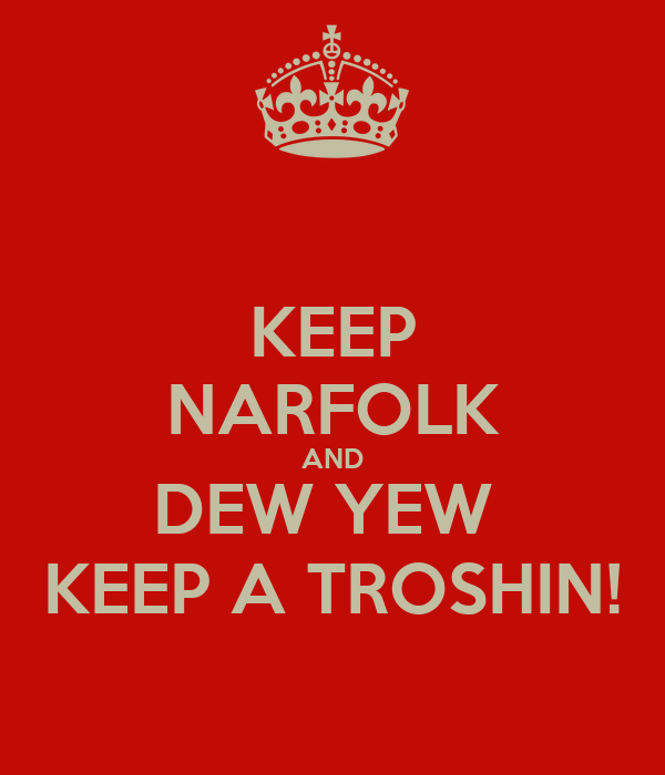 KEEP NARFOLK AND DEW YEW  KEEP A TROSHIN!