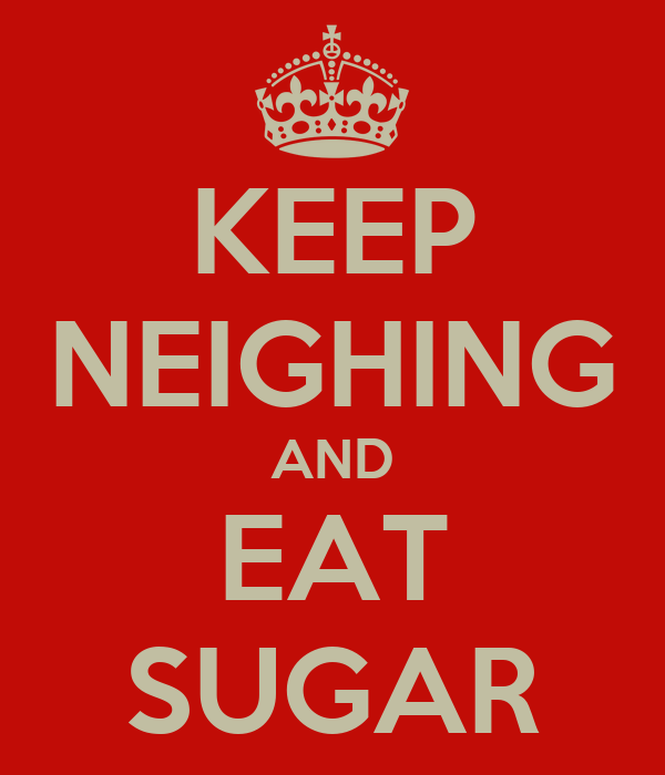 KEEP NEIGHING AND EAT SUGAR