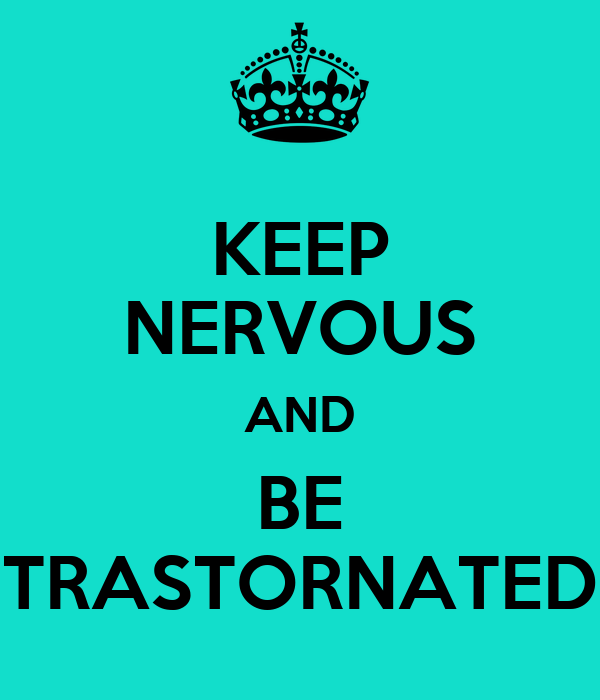KEEP NERVOUS AND BE TRASTORNATED