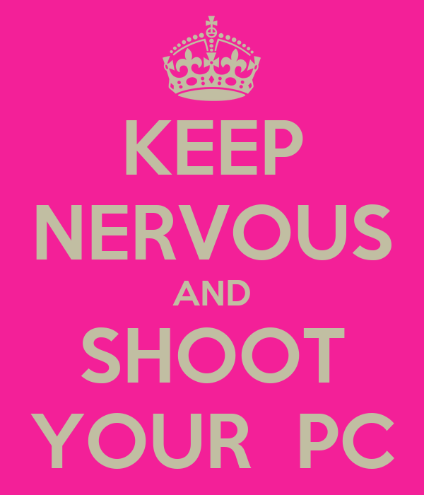 KEEP NERVOUS AND SHOOT YOUR  PC