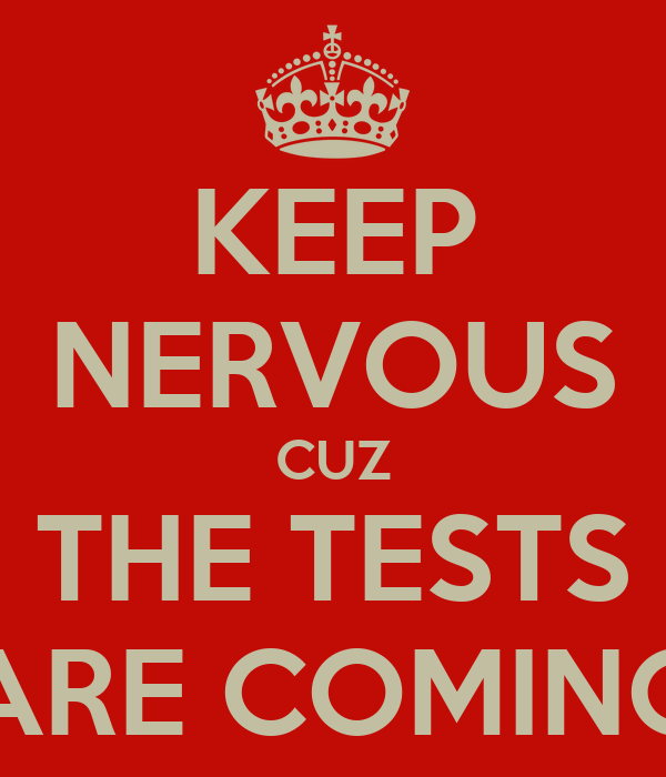 KEEP NERVOUS CUZ THE TESTS ARE COMING
