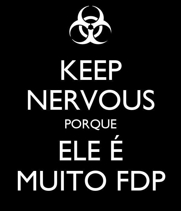 KEEP NERVOUS PORQUE ELE É MUITO FDP