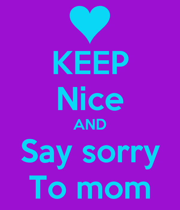 KEEP Nice AND Say sorry To mom