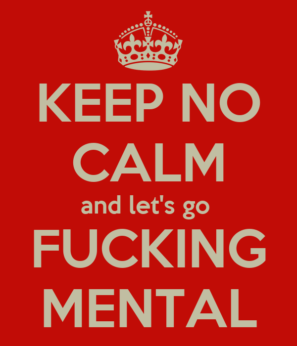 KEEP NO CALM and let's go  FUCKING MENTAL