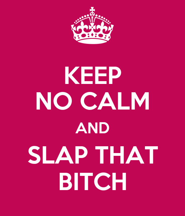 KEEP NO CALM AND SLAP THAT BITCH