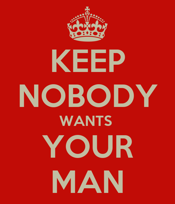 KEEP NOBODY WANTS  YOUR MAN