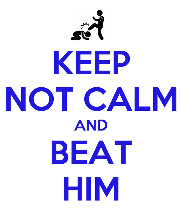 KEEP NOT CALM AND BEAT HIM