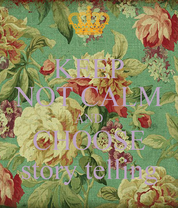 KEEP NOT CALM AND CHOOSE story telling
