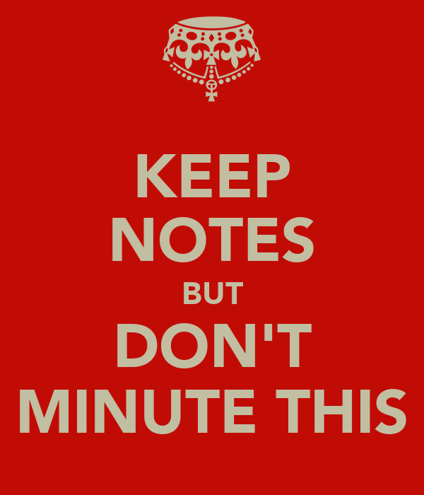 KEEP NOTES BUT DON'T MINUTE THIS