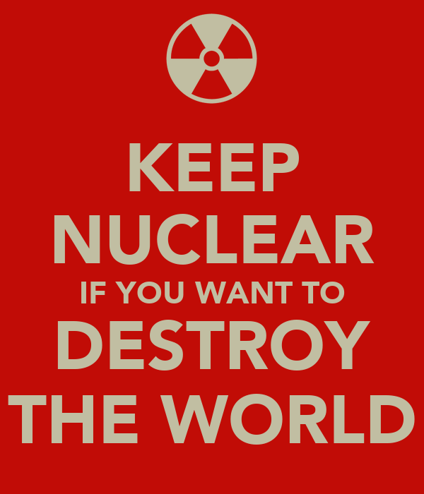 KEEP NUCLEAR IF YOU WANT TO DESTROY THE WORLD