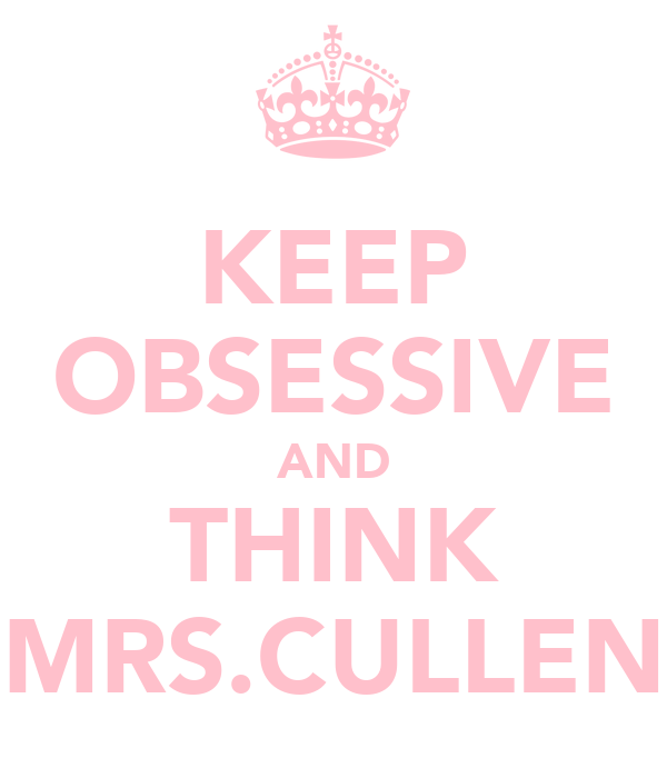 KEEP OBSESSIVE AND THINK MRS.CULLEN