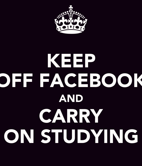 KEEP OFF FACEBOOK AND CARRY ON STUDYING