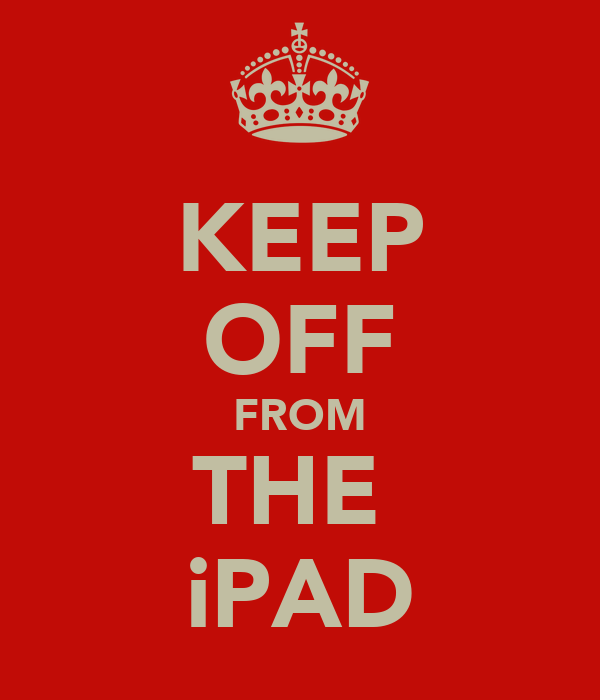 KEEP OFF FROM THE  iPAD