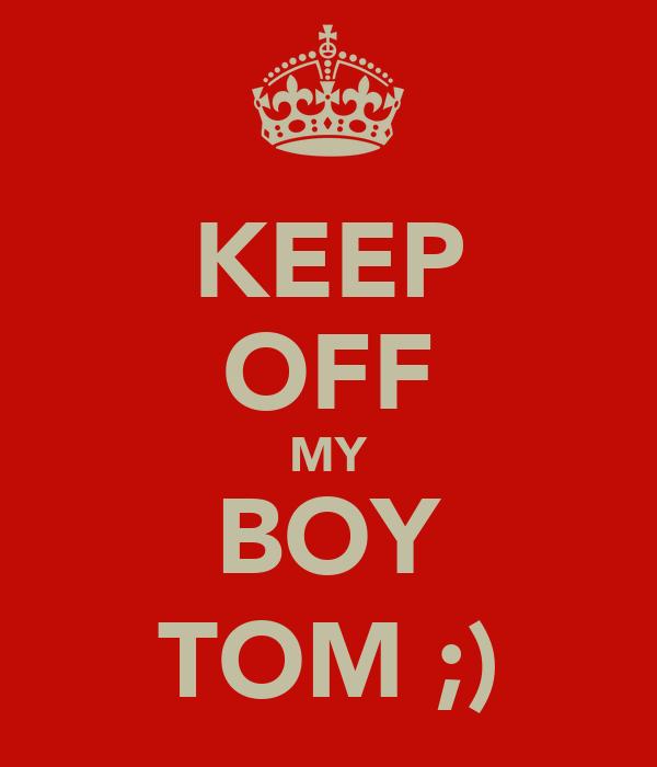 KEEP OFF MY BOY TOM ;)
