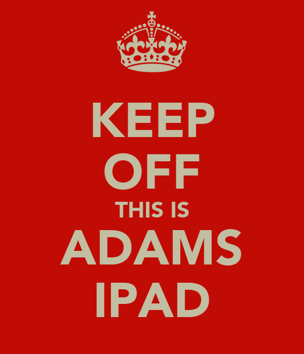 KEEP OFF THIS IS ADAMS IPAD