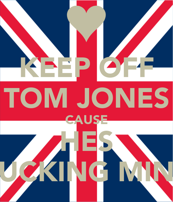 KEEP OFF TOM JONES CAUSE HES FUCKING MINE