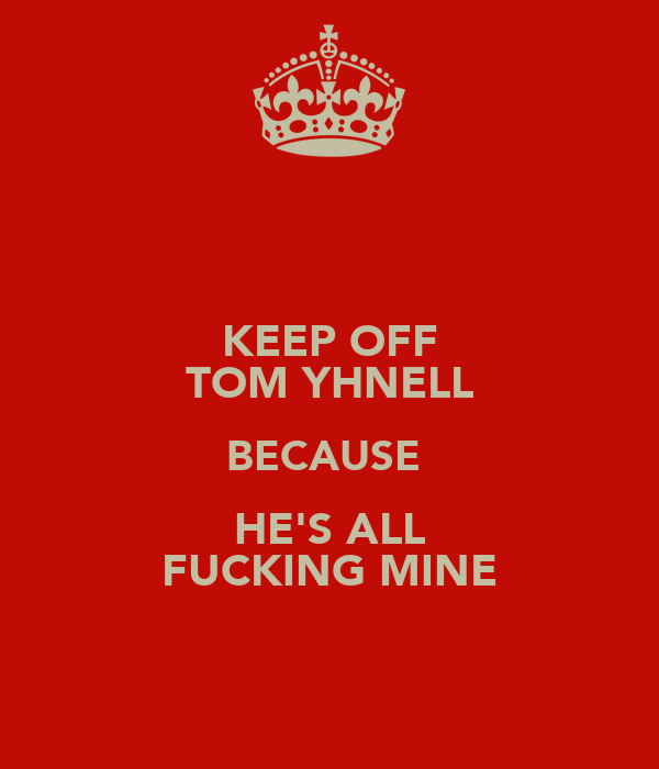 KEEP OFF TOM YHNELL BECAUSE  HE'S ALL FUCKING MINE