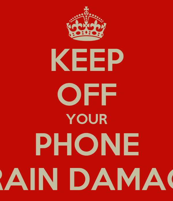 KEEP OFF YOUR PHONE BRAIN DAMAGE