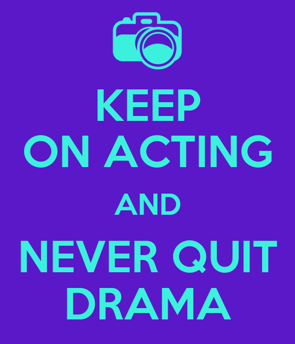 KEEP ON ACTING AND NEVER QUIT DRAMA